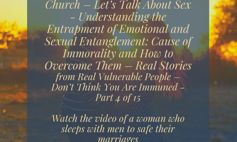 Subject – The Christian Church – Let's Talk About Sex - Understanding the Entrapment of Emotional and Sexual Entanglement: Cause of Immorality and How to Overcome Them – Real Stories from Real Vulnerable People – Don't Think You Are Immune - Part 4 of 15