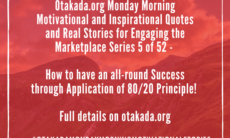 Otakada.org Monday Morning Motivational and Inspirational Quotes and Real Stories for Engaging the Marketplace Series 5 of 52 - How to have an all-round Success through Application of 80/20 Principle!