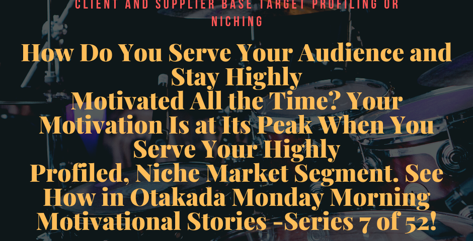 Otakada.org Monday Morning Motivational and Inspirational Quotes and Real Stories for Engaging the Marketplace Series 7 of 52 – How Do You Serve Your Audience and Stay Highly Motivated All the Time? Your Motivation Is at Its Peak When You Serve Your Highly Profiled, Niche Market Segment. See How!