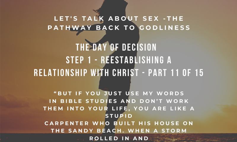 The Christian Church – Let's Talk About Sex - Understanding the Entrapment of Emotional and Sexual Entanglement: The Pathway Back to Godliness - The Day of Decision - Step 1 - Reestablishing a relationship with Christ - Part 11 of 15