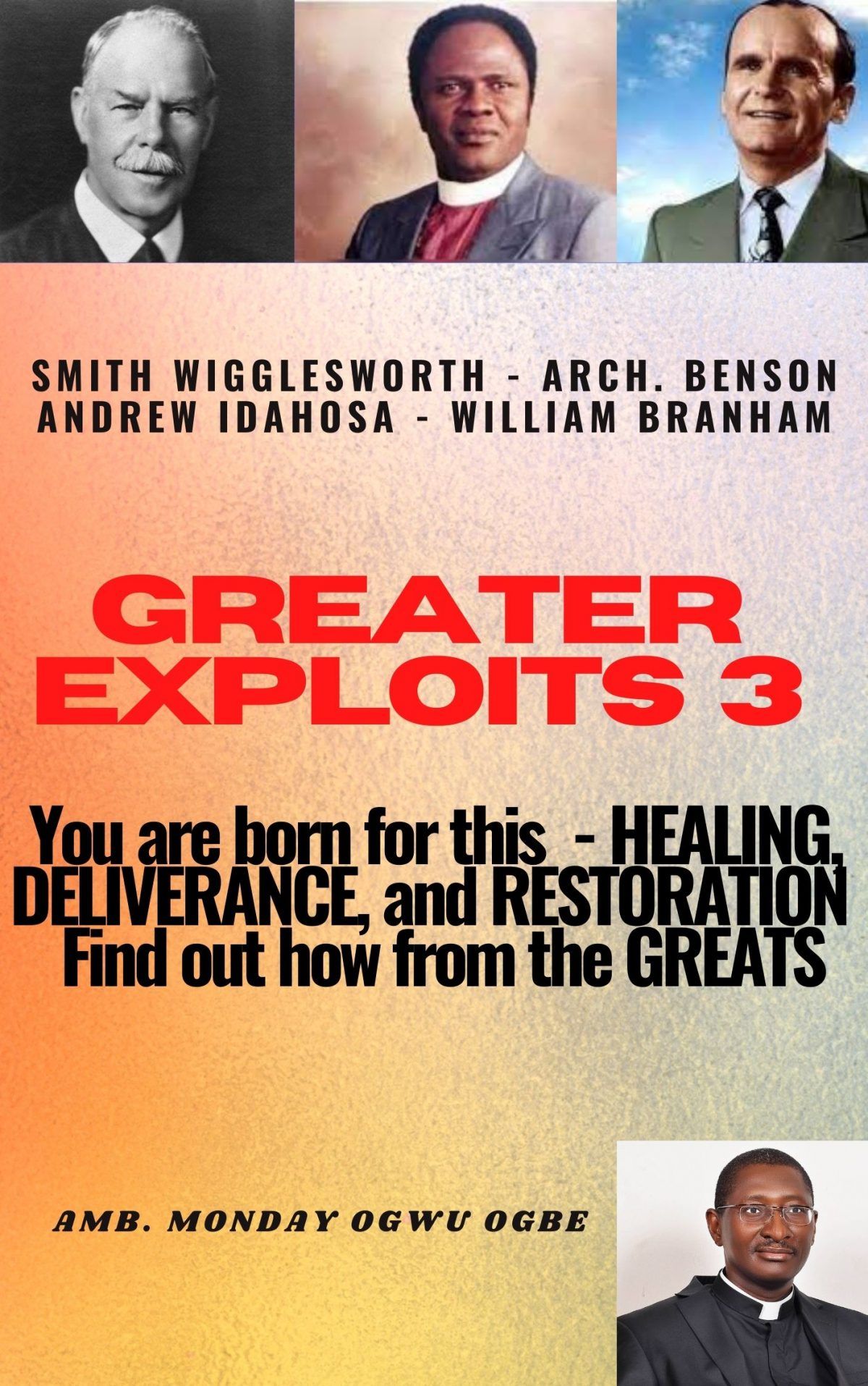 Greater Exploits – 3 Smith Wigglesworth – Arch. Benson Andrew Idahosa – William Branham You are Born for This – Healing, Deliverance and Restoration – Find out how from the Greats By Ambassador Monday O. Ogbe